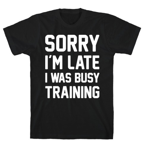 Sorry I'm Late I Was Busy Training (White) T-Shirt