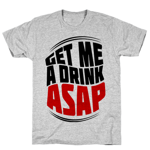 Get Me A Drink ASAP Mens T-Shirt