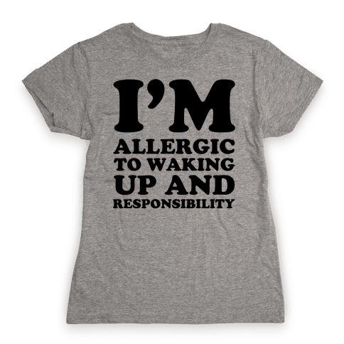 I'm Allergic To Waking Up And Responsibility Womens T-Shirt