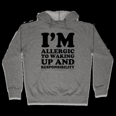 I'm Allergic To Waking Up And Responsibility Hooded Sweatshirt