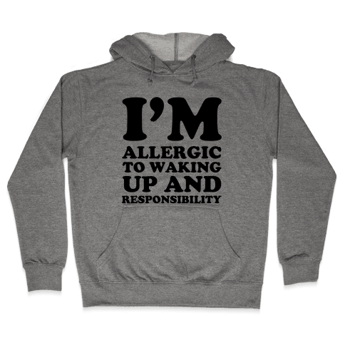 I'm Allergic To Waking Up And Responsibility Hooded Sweatshirt