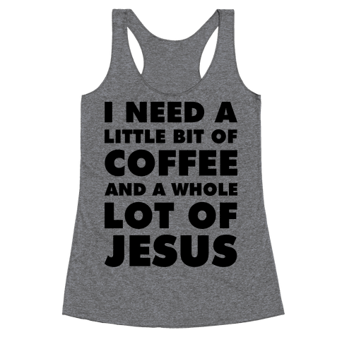 I Need A Little Bit Of Coffee And A Whole Lot Of Jesus Racerback Tank Top