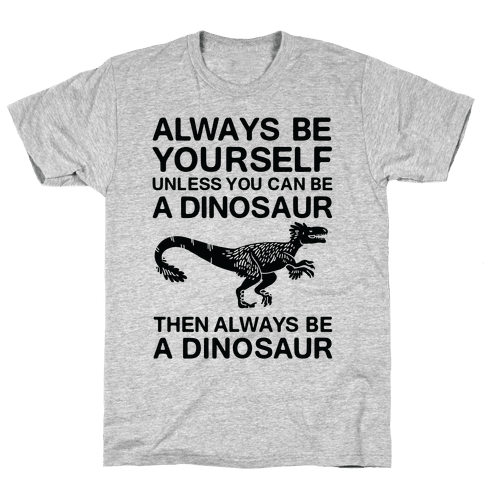 Always Be Yourself, Unless You Can Be A Dinosaur Mens T-Shirt