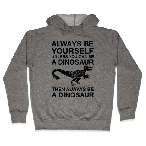 Always Be Yourself, Unless You Can Be A Dinosaur Hooded Sweatshirt