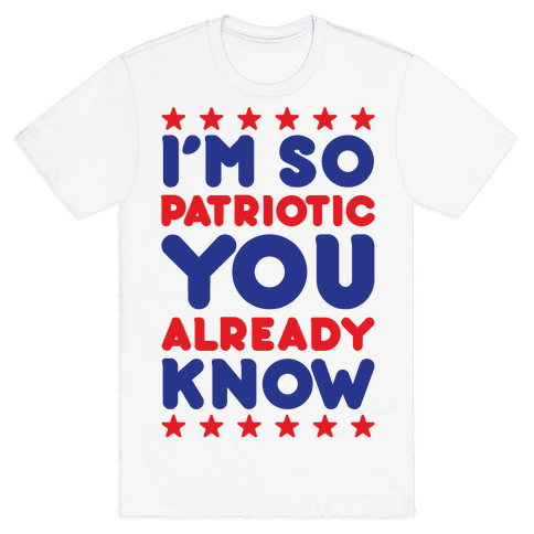 I'm So Patriotic You Already Know Mens T-Shirt