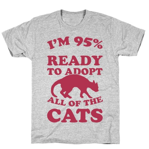 I'm 95 Percent Ready To Adopt All Of The Cats T-Shirt