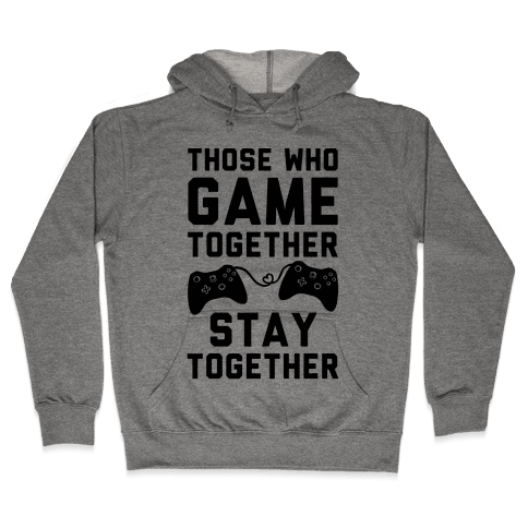 Those Who Game Together Stay Together Hooded Sweatshirt