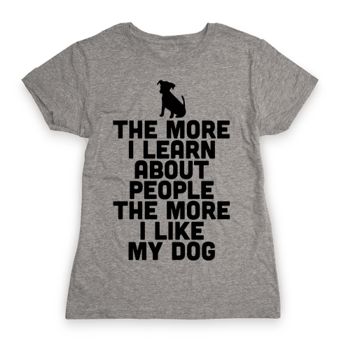 The More I Learn About People The More I Like My Dog Womens T-Shirt