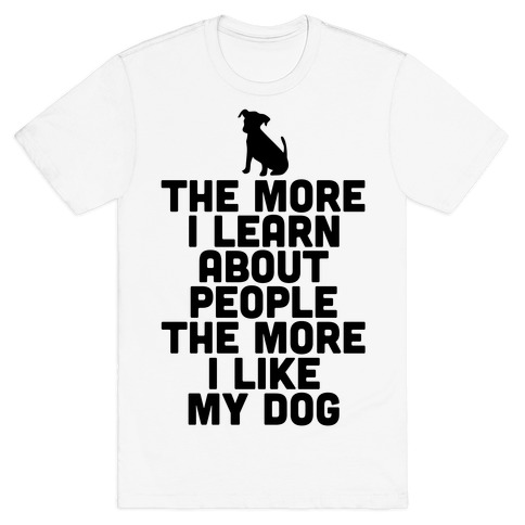 The More I Learn About People The More I Like My Dog T-Shirt