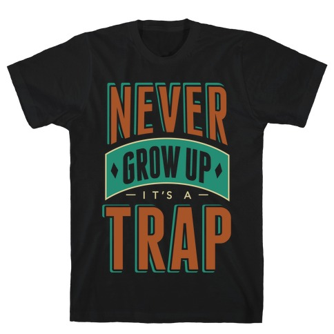 Never Grow Up It's A Trap T-Shirt