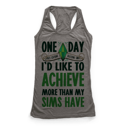 One Day I'd Like To Achieve More Than My Sims Have Racerback Tank Top
