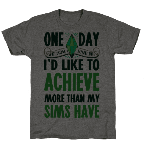 One Day I'd Like To Achieve More Than My Sims Have Mens T-Shirt