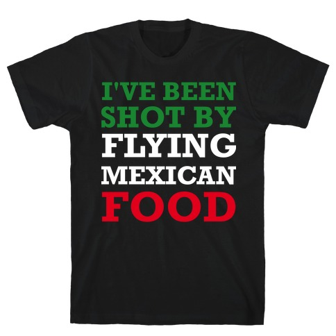 I've Been Shot By Flying Mexican Food T-Shirt