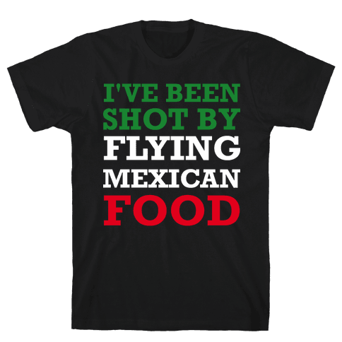 I've Been Shot By Flying Mexican Food Mens T-Shirt
