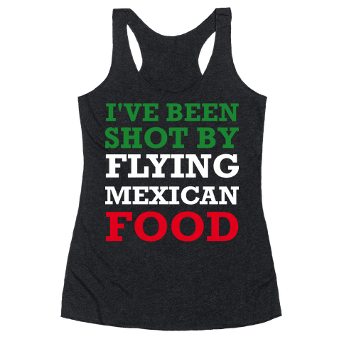 I've Been Shot By Flying Mexican Food Racerback Tank Top