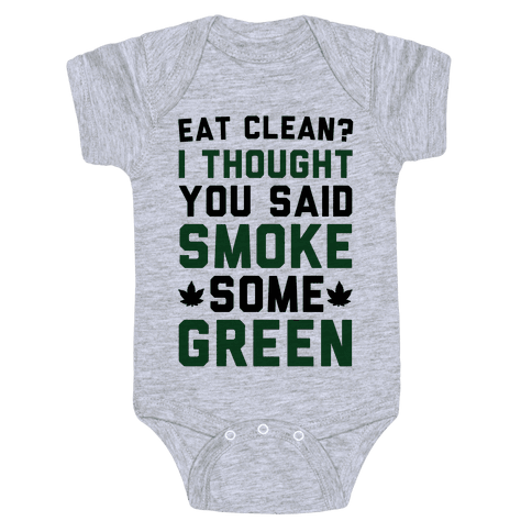 Eat Clean? I Thought You Said Smoke Some Green Baby Onesy