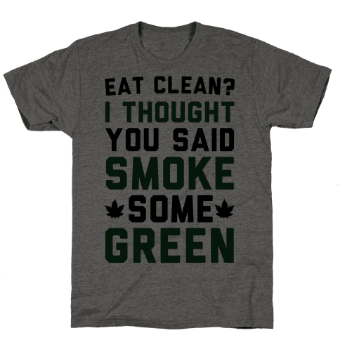 Eat Clean? I Thought You Said Smoke Some Green Mens T-Shirt