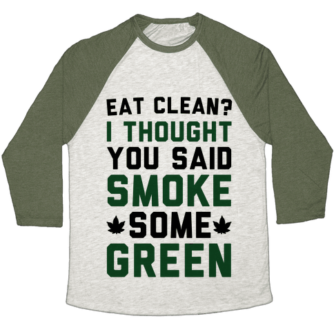 Eat Clean? I Thought You Said Smoke Some Green Baseball Tee