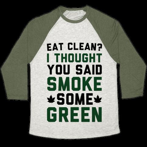 Eat Clean? I Thought You Said Smoke Some Green Baseball Tee