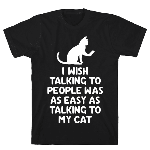 I Wish Talking to People was as Easy as Talking to My Cat Mens T-Shirt