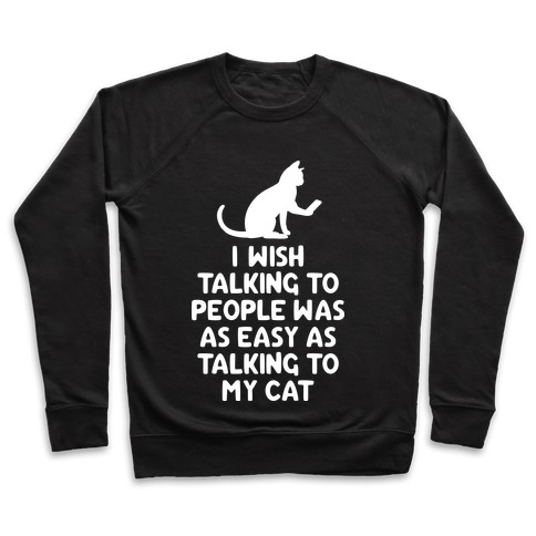 I Wish Talking to People was as Easy as Talking to My Cat Pullover