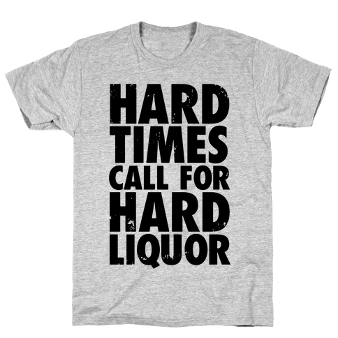 Hard Times Call For Hard Liquor Mens T-Shirt
