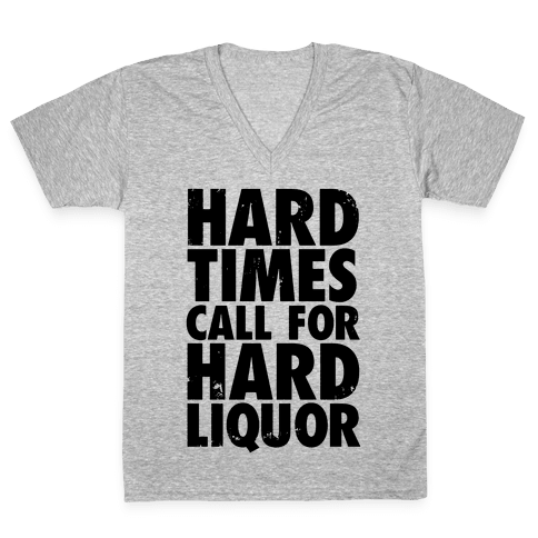 Hard Times Call For Hard Liquor V-Neck Tee Shirt