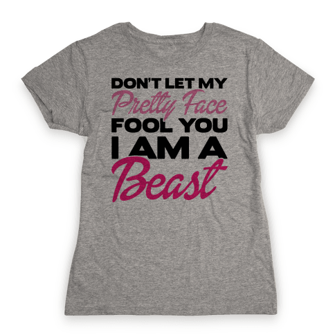 Don't Let My Pretty Face Fool You, I'm A Beast Womens T-Shirt