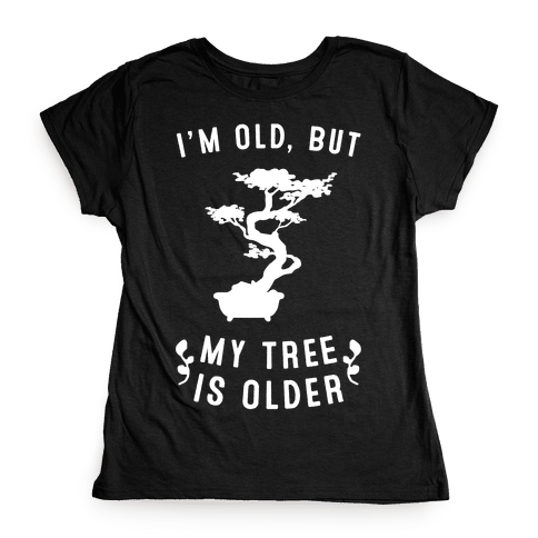 I'm Old, But My Tree Is Older Womens T-Shirt