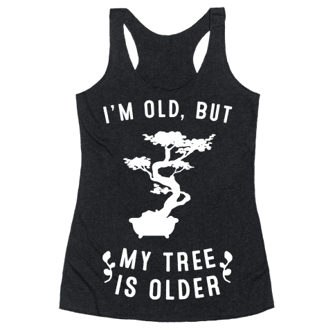 I'm Old, But My Tree Is Older Racerback Tank Top