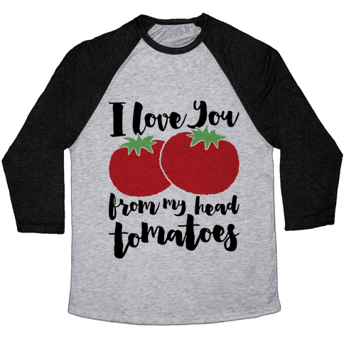 I Love You From My Head Tomatoes Baseball Tee