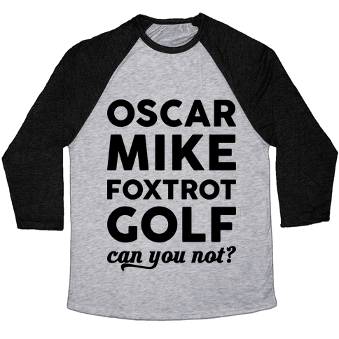 Oscar Mike Foxtrot Golf Can You Not? Baseball Tee