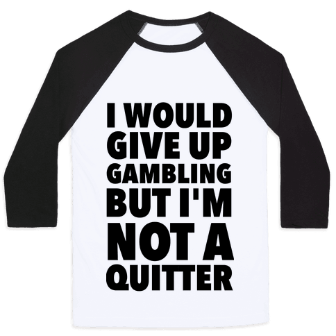 I'd Give Up Gambling But I'm Not a Quitter Baseball Tee