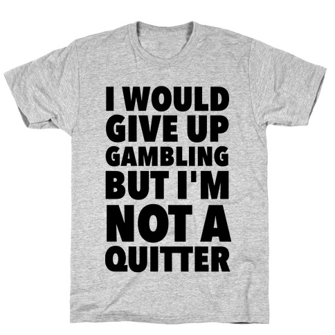 I'd Give Up Gambling But I'm Not a Quitter T-Shirt