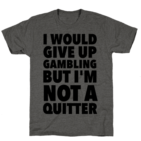 I'd Give Up Gambling But I'm Not a Quitter Mens T-Shirt