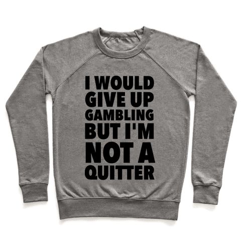 I'd Give Up Gambling But I'm Not a Quitter Pullover