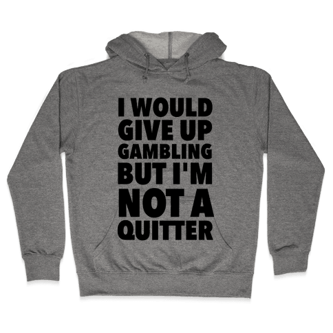 I'd Give Up Gambling But I'm Not a Quitter Hooded Sweatshirt