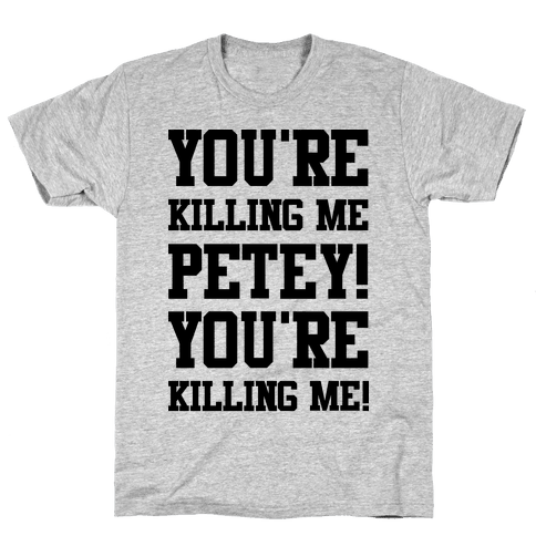 You're Killing Me Petey You're Killing Me Mens T-Shirt