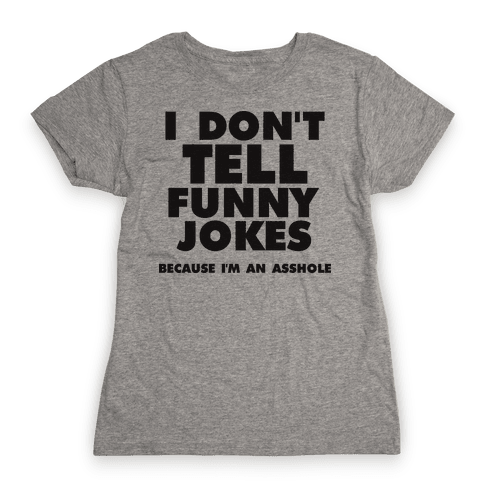I Don't Tell Funny Jokes (Because I'm An Asshole) Womens T-Shirt