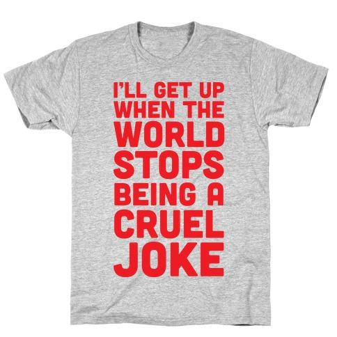 I'll Get Up When The World Stops Being A Cruel Joke Mens T-Shirt