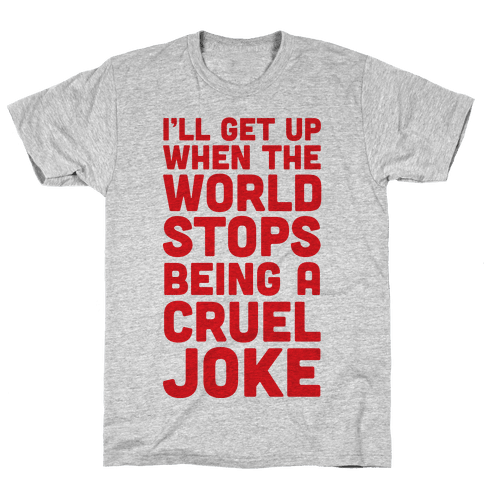 I'll Get Up When The World Stops Being A Cruel Joke Mens T-Shirt