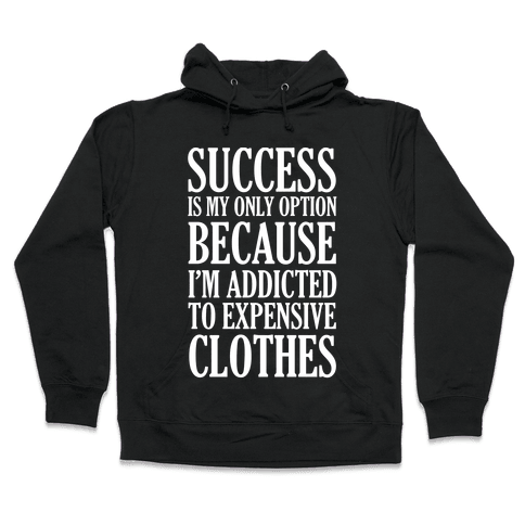 Success Is My Only Option Because I'm Addicted To Expensive Clothes Hooded Sweatshirt