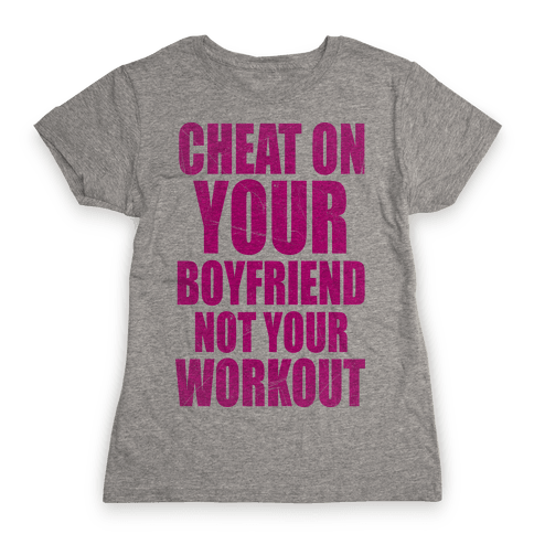 Cheat On Your Boyfriend Not Your Workout Womens T-Shirt