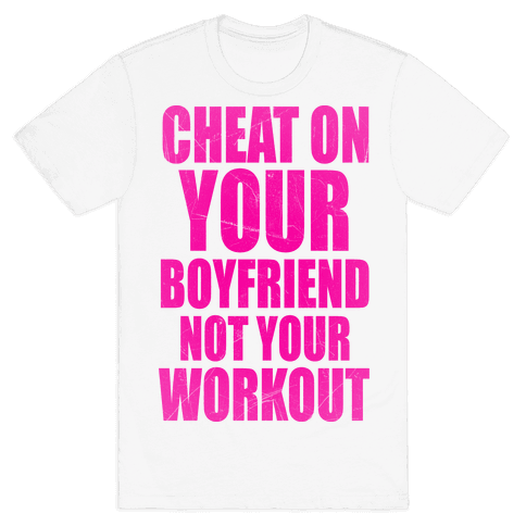 Cheat On Your Boyfriend Not Your Workout Mens T-Shirt