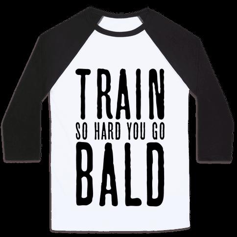 Train So Hard You Go Bald Baseball Tee