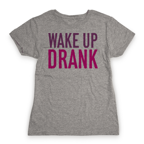 Wake Up Drank Womens T-Shirt