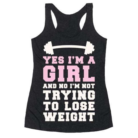 Yes I'm A Girl And No I'm Not Trying To Lose Weight Racerback Tank Top