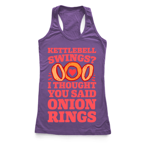 Kettlebell Swings? I Thought You Said Onion Rings Racerback Tank Top