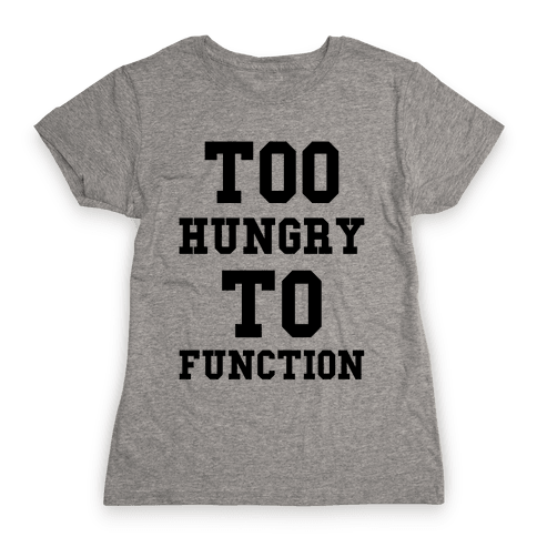Too Hungry to Function Womens T-Shirt