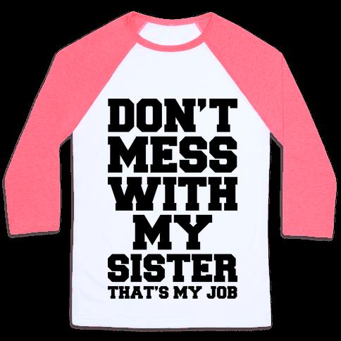 Don't Mess With My Sister Thanks My Job Baseball Tee